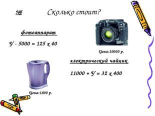 Сколько стоит? У - 5000 = 125 х 40 электрический чайник фотоаппарат 11000 + У