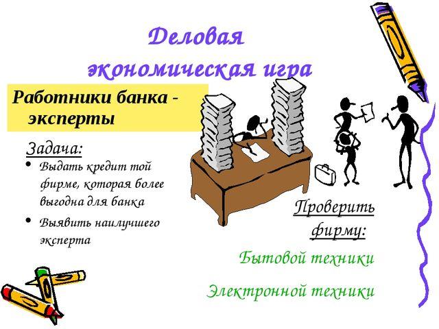 Деловая экономическая игра Работники банка - эксперты Задача: Выдать кредит т...