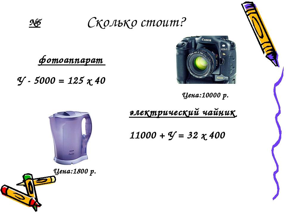 Сколько стоит? У - 5000 = 125 х 40 электрический чайник фотоаппарат 11000 + У...