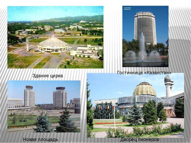 Здание цирка Дворец пионеров Новая площадь Гостинница «Казахстан»