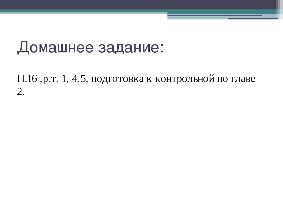 Домашнее задание: П.16 ,р.т. 1, 4,5, подготовка к контрольной по главе 2.