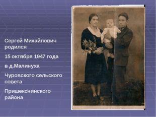 Сергей Михайлович родился 15 октября 1947 года в д.Малинуха Чуровского сельск