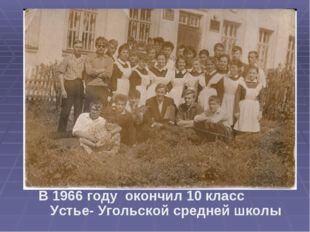 В 1966 году окончил 10 класс Устье- Угольской средней школы