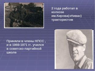 2 года работал в колхозе им.Кирова(«Нива») трактористом Приняли в члены КПСС