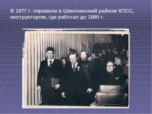 В 1977 г. перевели в Шекснинский райком КПСС, инструктором, где работал до 19