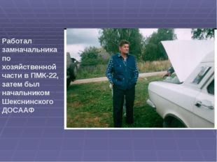Работал замначальника по хозяйственной части в ПМК-22, затем был начальником