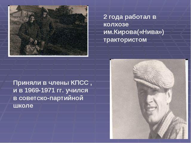 2 года работал в колхозе им.Кирова(«Нива») трактористом Приняли в члены КПСС...