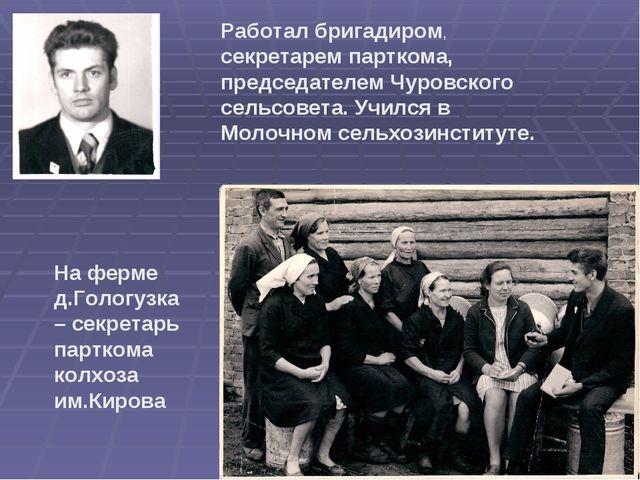 Работал бригадиром, секретарем парткома, председателем Чуровского сельсовета....