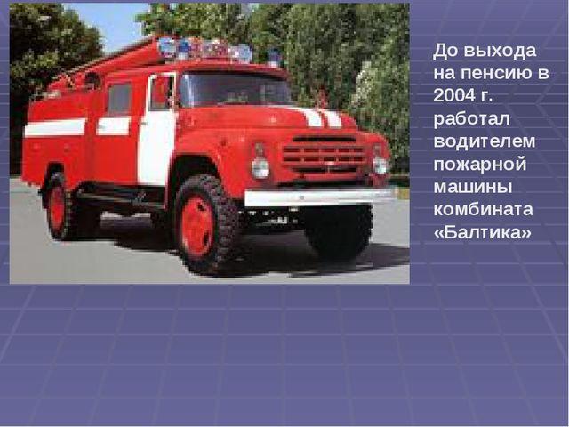 До выхода на пенсию в 2004 г. работал водителем пожарной машины комбината «Ба...