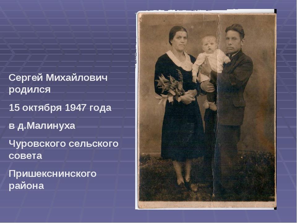 Сергей Михайлович родился 15 октября 1947 года в д.Малинуха Чуровского сельск...