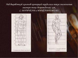 Над выработкой канонов пропорций трудились такие знаменитые мастера эпохи Воз
