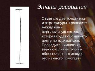 Этапы рисования Отметьте две точки - низ и верх фигуры, проведите между ними