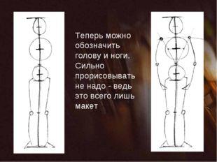 Теперь можно обозначить голову и ноги. Сильно прорисовывать не надо - ведь эт