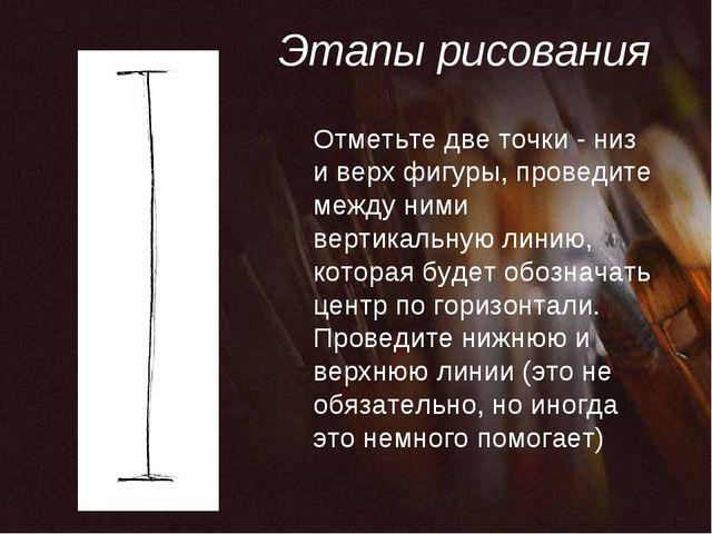 Этапы рисования Отметьте две точки - низ и верх фигуры, проведите между ними...