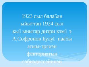 1923 сыл бала5ан ыйыттан 1924 сыл кыҺыныгар диэри кэмҥэ А.Софронов Булуҥнаа5