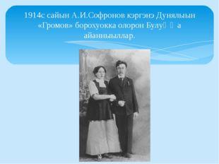 1914с сайын А.И.Софронов кэргэнэ Дунялыын «Громов» борохуокка олорон Булуҥҥа