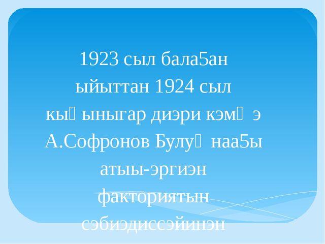 1923 сыл бала5ан ыйыттан 1924 сыл кыҺыныгар диэри кэмҥэ А.Софронов Булуҥнаа5...