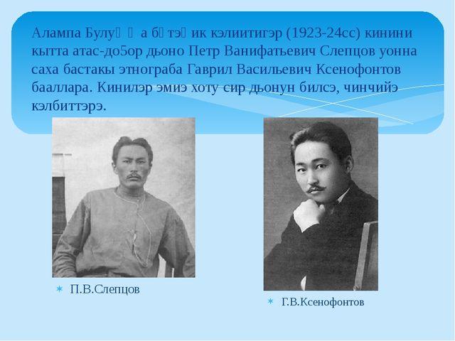 П.В.Слепцов Алампа Булуҥҥа бүтэҺик кэлиитигэр (1923-24сс) кинини кытта атас-д...