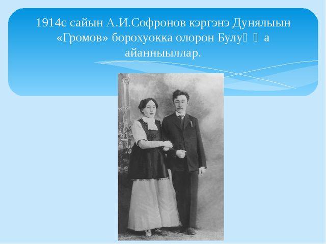 1914с сайын А.И.Софронов кэргэнэ Дунялыын «Громов» борохуокка олорон Булуҥҥа...