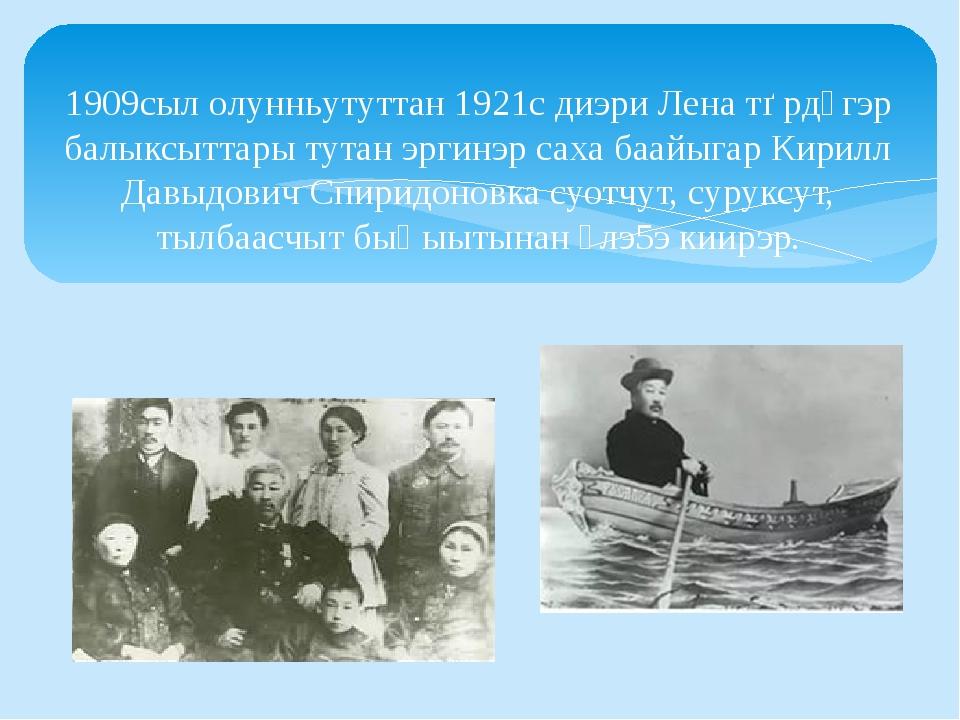 1909сыл олунньутуттан 1921с диэри Лена тѳрдүгэр балыксыттары тутан эргинэр са...