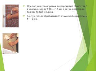 Дрелью или коловоротом высверливают отверстия 3 в контуре гнезда 0 10 — 12 мм