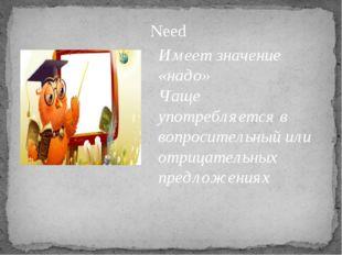 Need Имеет значение «надо» Чаще употребляется в вопросительный или отрицатель