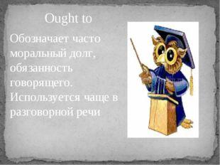 Ought to Обозначает часто моральный долг, обязанность говорящего. Используетс