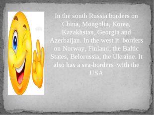 In the south Russia borders on China, Mongolia, Korea, Kazakhstan, Georgia an