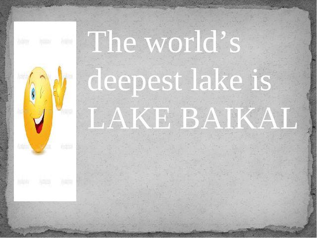 The world's deepest lake is LAKE BAIKAL