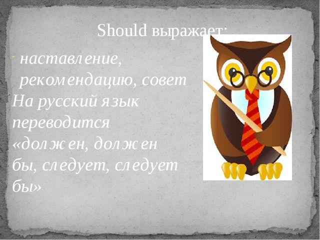 Should выражает: наставление, рекомендацию, совет На русский язык переводится...