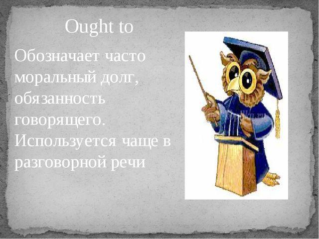 Ought to Обозначает часто моральный долг, обязанность говорящего. Используетс...