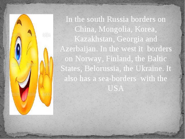 In the south Russia borders on China, Mongolia, Korea, Kazakhstan, Georgia an...