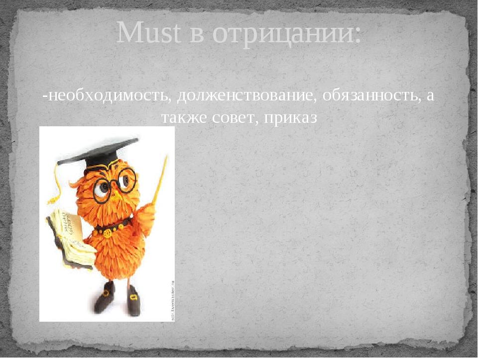 -необходимость, долженствование, обязанность, а также совет, приказ Must в от...
