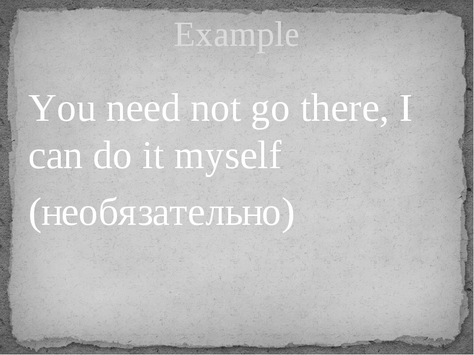 You need not go there, I can do it myself (необязательно) Example