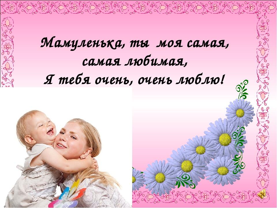 Мамуленька, ты моя самая, самая любимая, Я тебя очень, очень люблю!