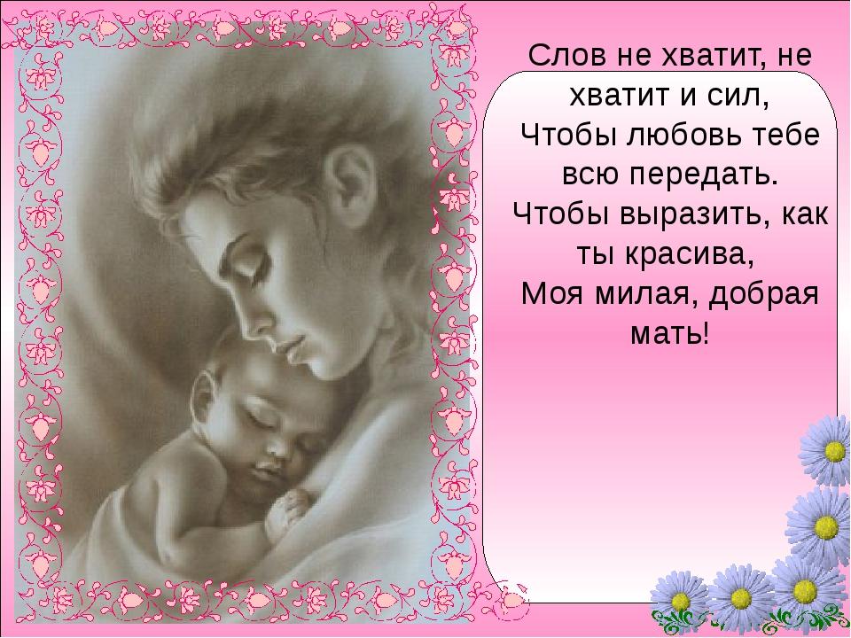 Слов не хватит, не хватит и сил, Чтобы любовь тебе всю передать. Чтобы выраз...