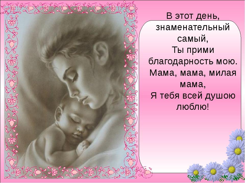 В этот день, знаменательный самый, Ты прими благодарность мою. Мама, мама, м...