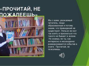 «ПРОЧИТАЙ, НЕ ПОЖАЛЕЕШЬ» Мы с вами, уважаемый читатель, люди образованные и п