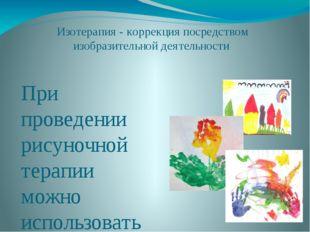 Изотерапия - коррекция посредством изобразительной деятельности При проведен