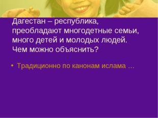 Дагестан – республика, преобладают многодетные семьи, много детей и молодых л