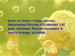 Всего на Земле 7 млрд. человек. Население России составляет 142 млн. человек.