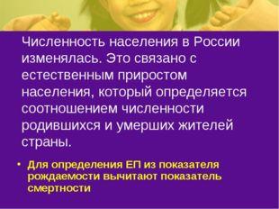 Численность населения в России изменялась. Это связано с естественным прирост