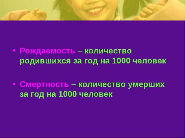 Рождаемость – количество родившихся за год на 1000 человек Смертность – колич...