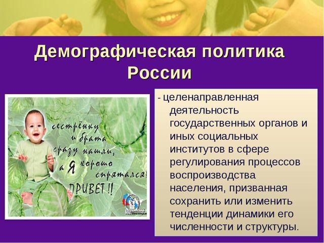 Демографическая политика России - целенаправленная деятельность государственн...