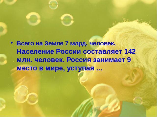 Всего на Земле 7 млрд. человек. Население России составляет 142 млн. человек....