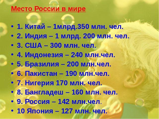 Место России в мире 1. Китай – 1млрд.350 млн. чел. 2. Индия – 1 млрд. 200 млн...