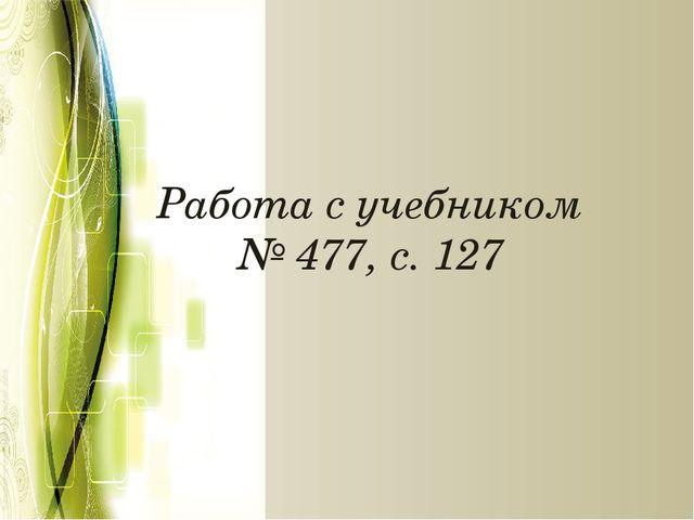 Работа с учебником № 477, с. 127