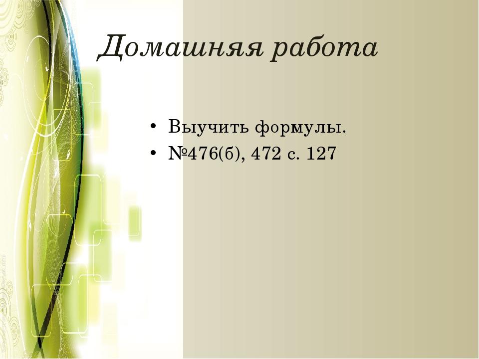 Домашняя работа Выучить формулы. №476(б), 472 с. 127