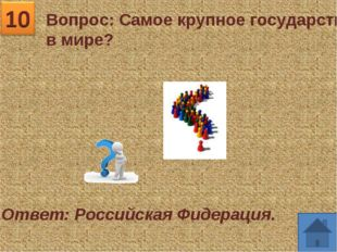 Вопрос: Самое крупное государство в мире? Ответ: Российская Фидерация.