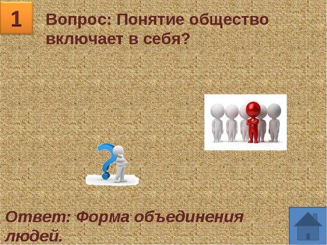 Вопрос: Понятие общество включает в себя? Ответ: Форма объединения людей.